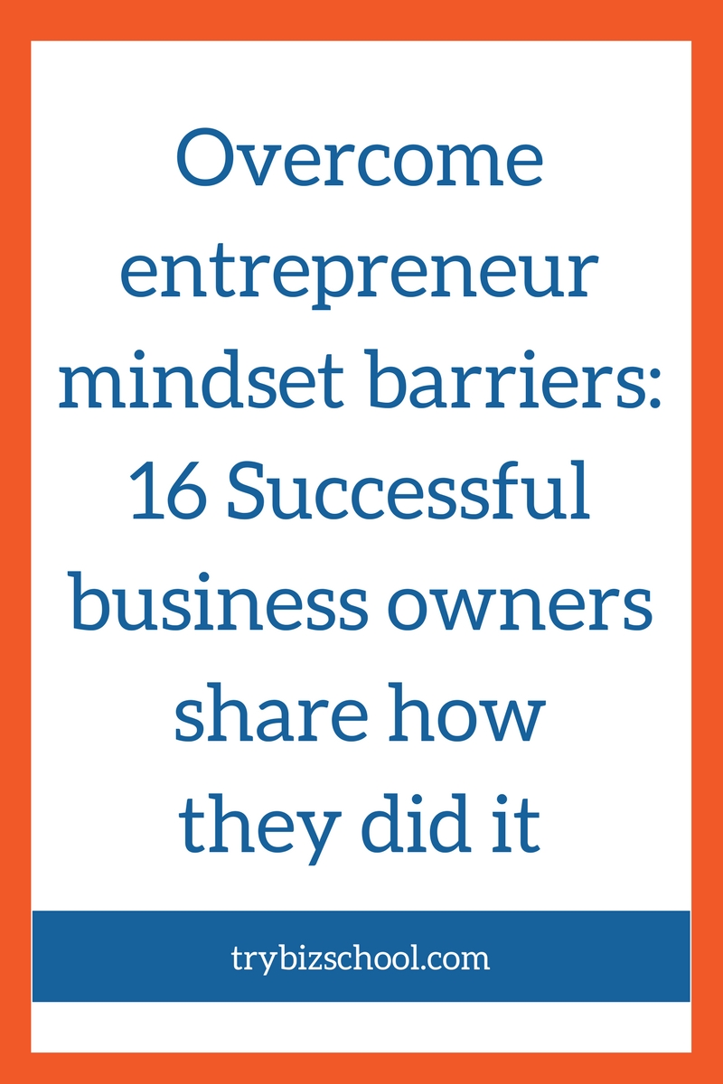 Having the right entrepreneur mindset is essential to the success of your business. Find out how 16 successful entrepreneurs overcame their mindset barriers to build a successful business.