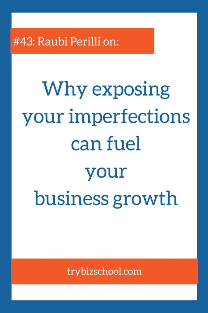 People often try to cover up their rough edges. But letting your imperfections show can actually fuel your business growth. Listen in as Raubi Perilli explains.