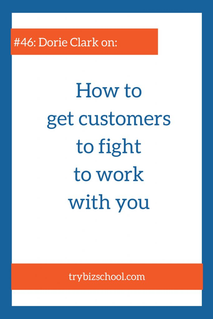In this episode, Dorie Clark explains how to get customers fighting to work with you