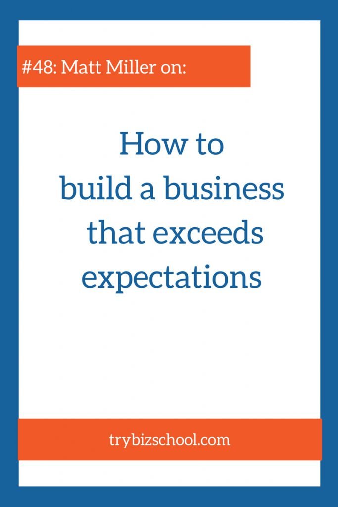 In this episode, Matt Miller explains how to build a business that exceeds expectations.