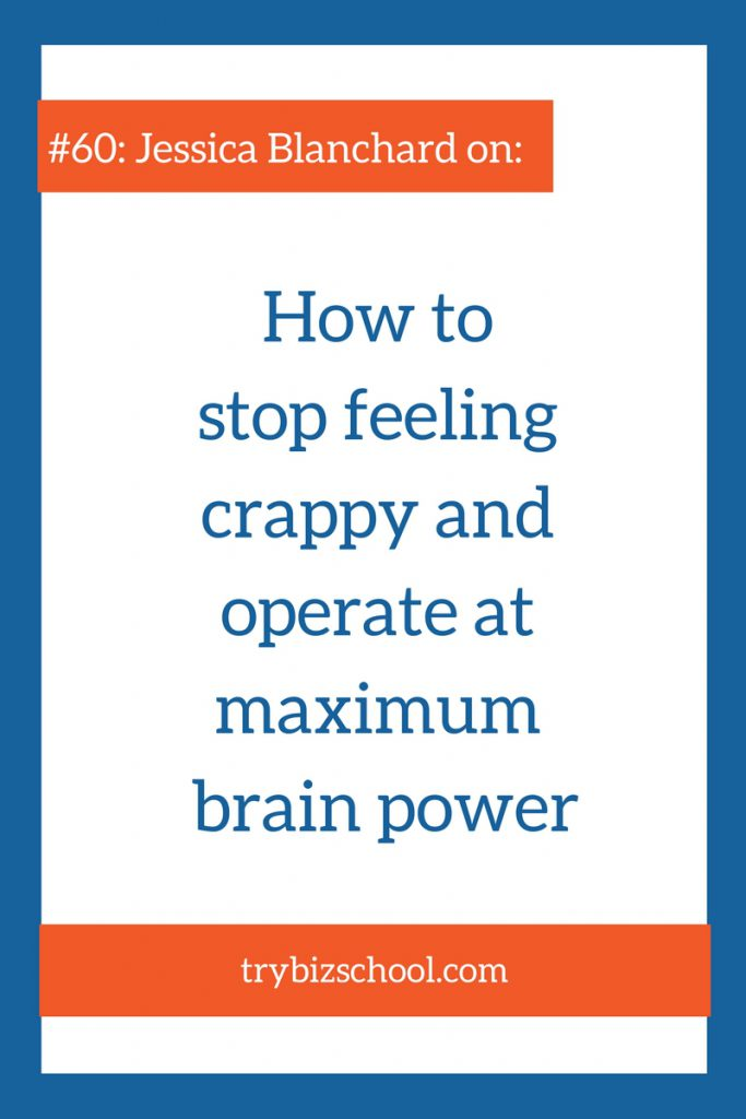 As you build your business, you need all the energy and brain power you can handle. Listen as Jessica Blanchard explains how to stop feeling crappy so you can grow your business.