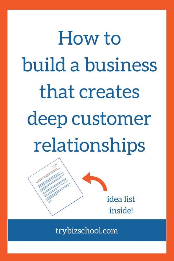 How to build a business that creates deep customer relationships.