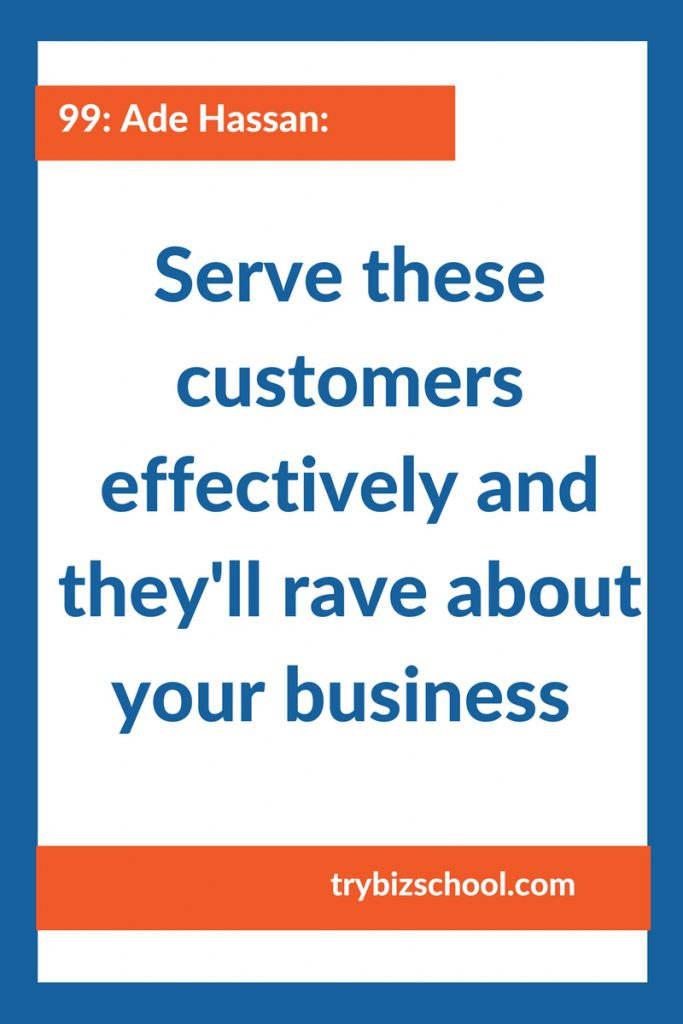 Entrepreneurs - serve the customers who will love you back! And if you serve these customers effectively, they will rave about you to all their friends.