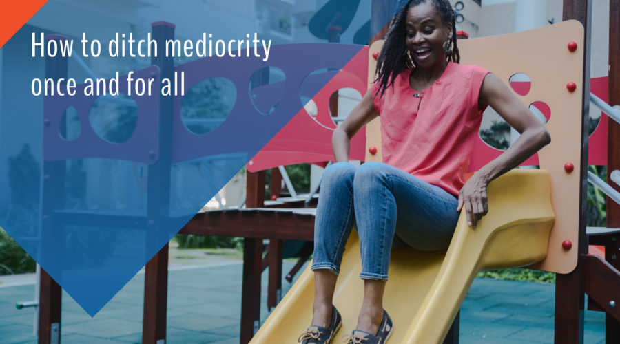 How to ditch mediocrity once and for all: Be bold